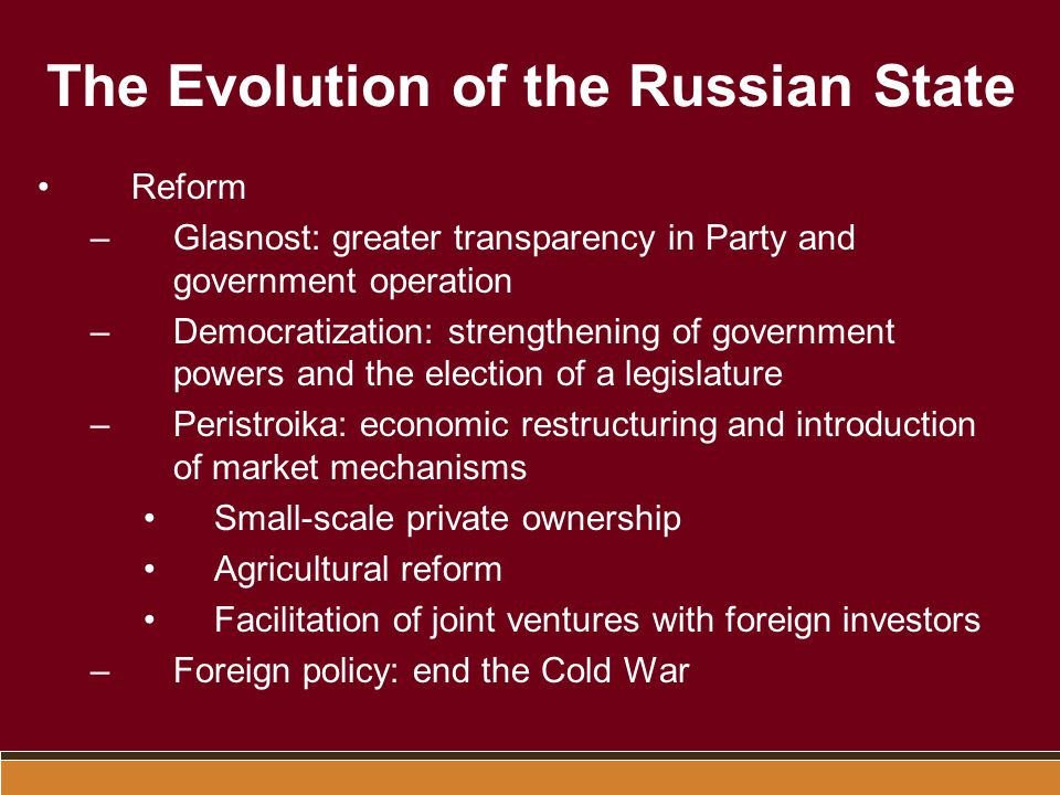 The Evolution of the Russian State Reform –Glasnost: greater transparency in Party and government operation –Democratization: strengthening of governm