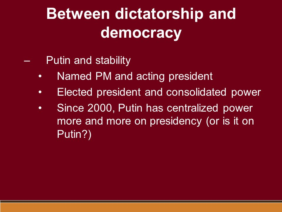 Between dictatorship and democracy –Putin and stability Named PM and acting president Elected president and consolidated power Since 2000, Putin has c