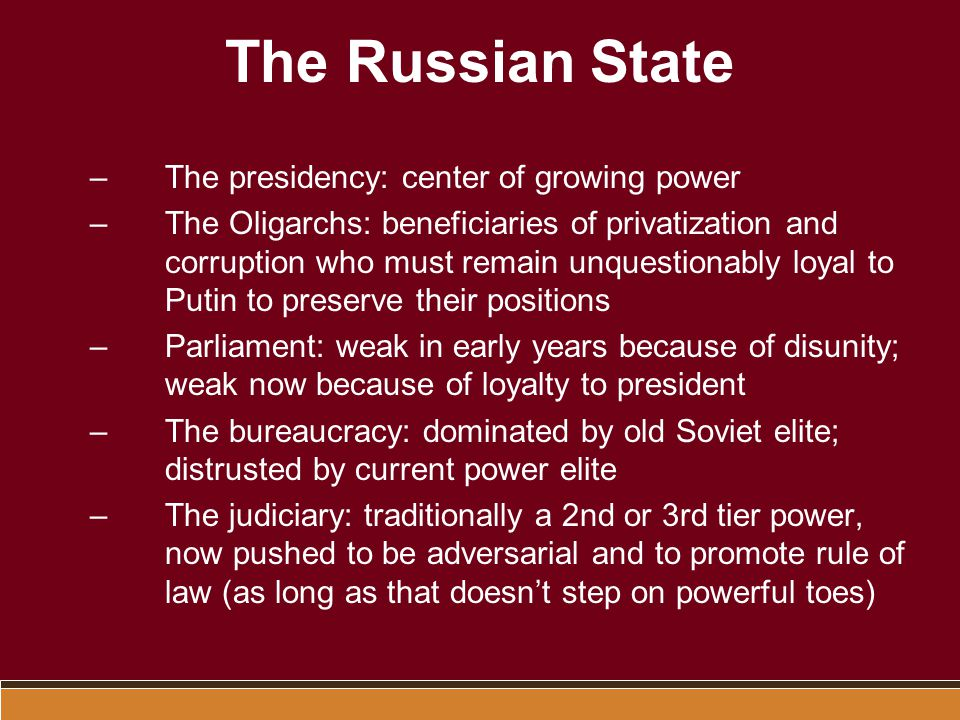 The Russian State –The presidency: center of growing power –The Oligarchs: beneficiaries of privatization and corruption who must remain unquestionabl