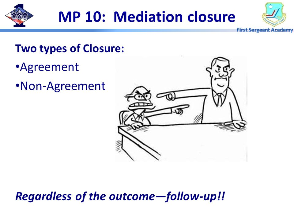 MP 10: Mediation closure Two types of Closure: Agreement Non-Agreement Regardless of the outcome—follow-up!!