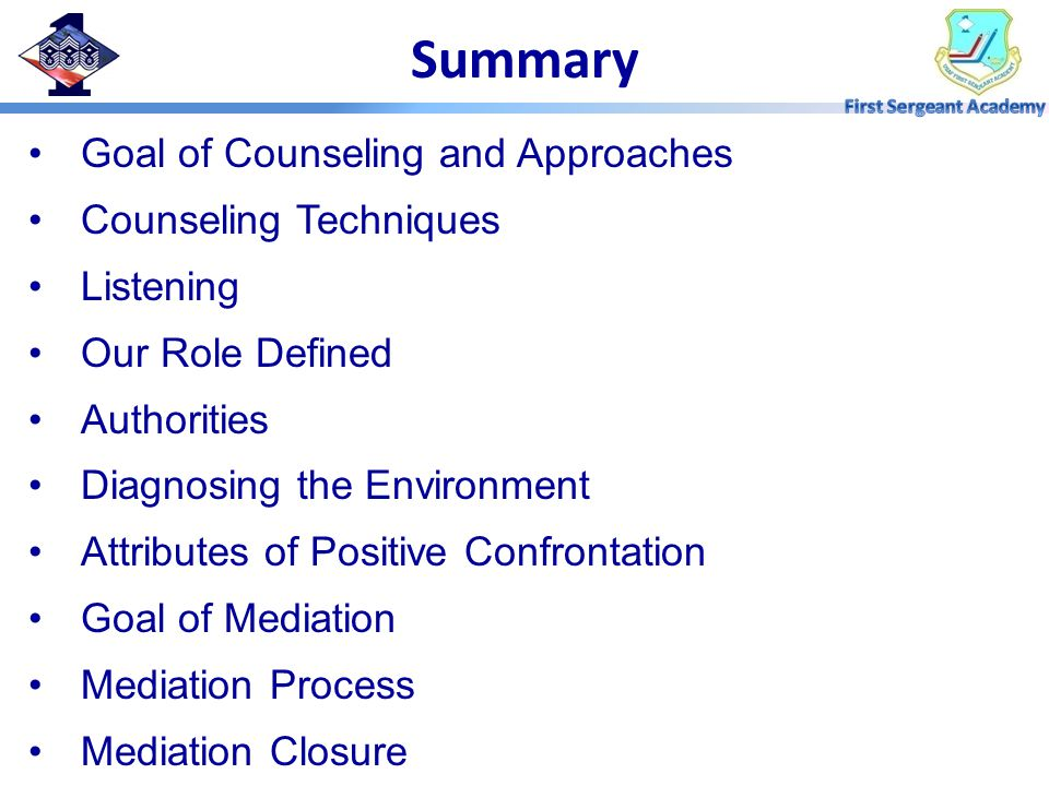 Summary Goal of Counseling and Approaches Counseling Techniques Listening Our Role Defined Authorities Diagnosing the Environment Attributes of Positive Confrontation Goal of Mediation Mediation Process Mediation Closure