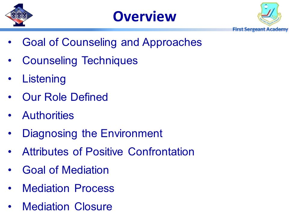 Overview Goal of Counseling and Approaches Counseling Techniques Listening Our Role Defined Authorities Diagnosing the Environment Attributes of Positive Confrontation Goal of Mediation Mediation Process Mediation Closure