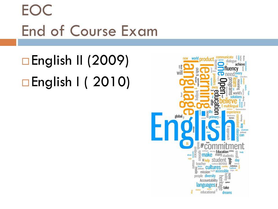 EOC End of Course Exam  English II (2009)  English I ( 2010)