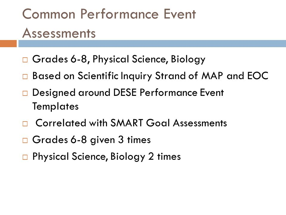 Common Performance Event Assessments  Grades 6-8, Physical Science, Biology  Based on Scientific Inquiry Strand of MAP and EOC  Designed around DES