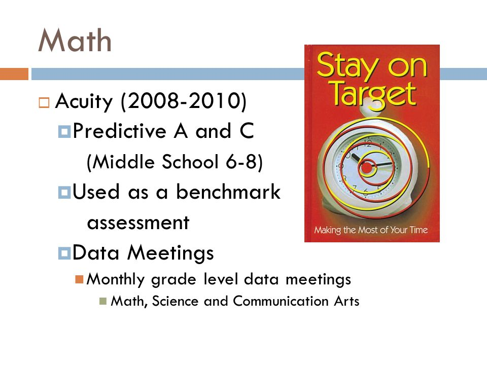 Math  Acuity (2008-2010)  Predictive A and C (Middle School 6-8)  Used as a benchmark assessment  Data Meetings Monthly grade level data meetings Math, Science and Communication Arts