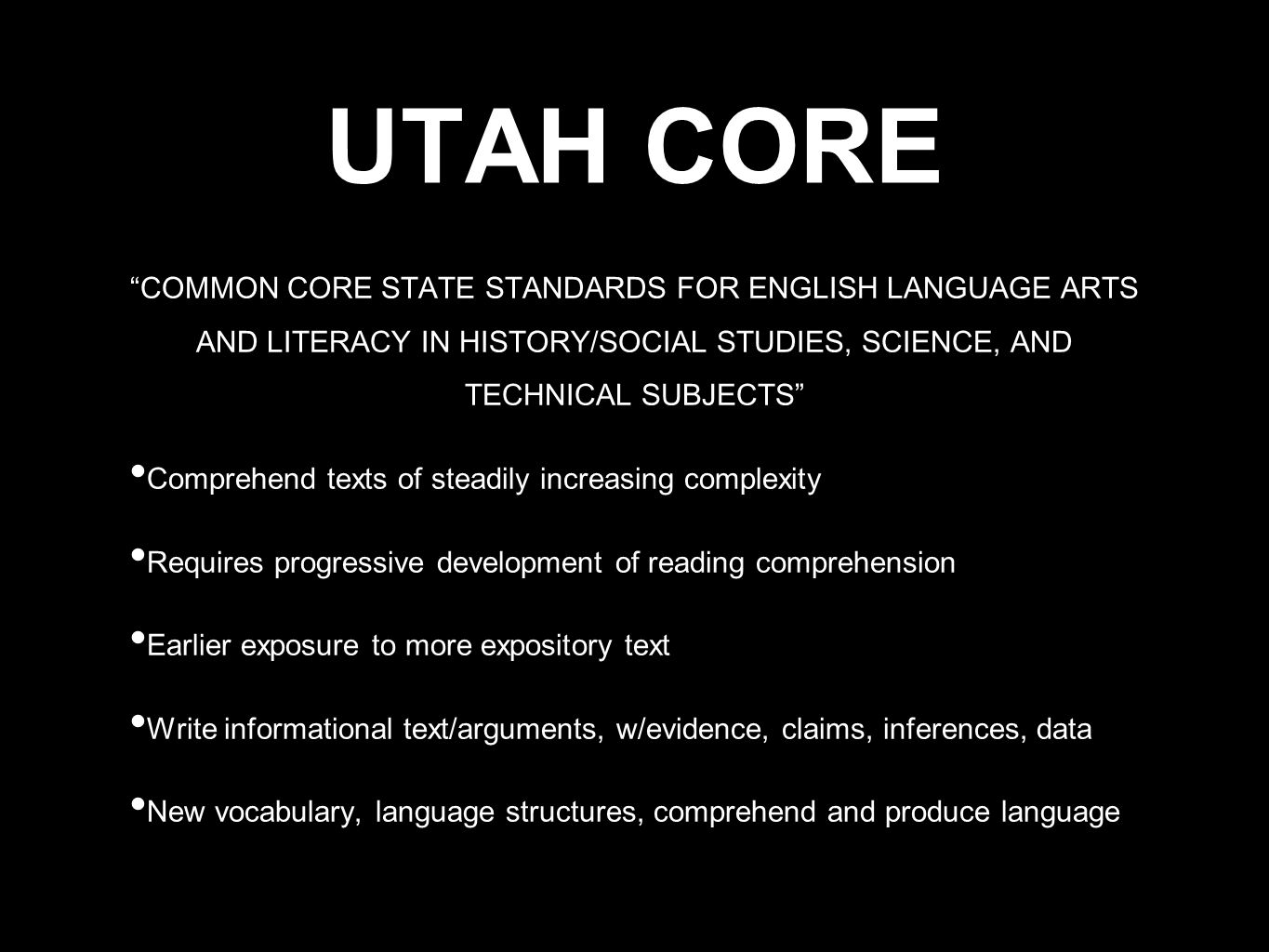 UTAH CORE COMMON CORE STATE STANDARDS FOR ENGLISH LANGUAGE ARTS AND LITERACY IN HISTORY/SOCIAL STUDIES, SCIENCE, AND TECHNICAL SUBJECTS Comprehend texts of steadily increasing complexity Requires progressive development of reading comprehension Earlier exposure to more expository text Write informational text/arguments, w/evidence, claims, inferences, data New vocabulary, language structures, comprehend and produce language