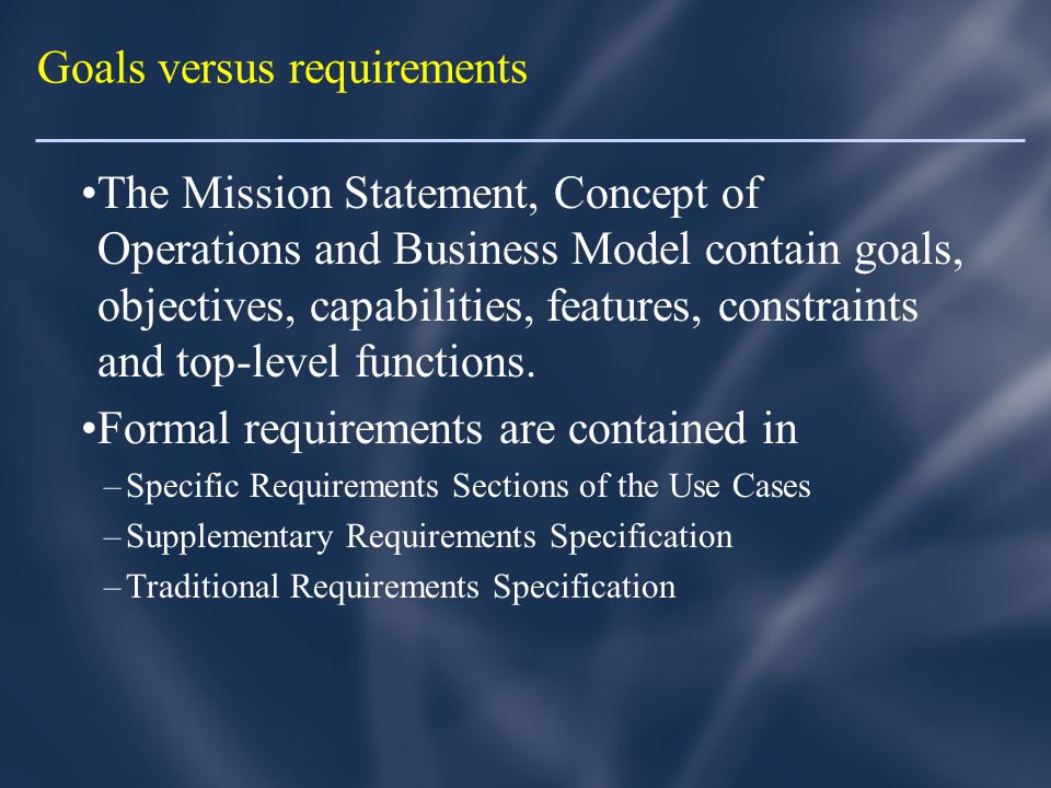 Goals versus requirements The Mission Statement, Concept of Operations and Business Model contain goals, objectives, capabilities, features, constraints and top-level functions.