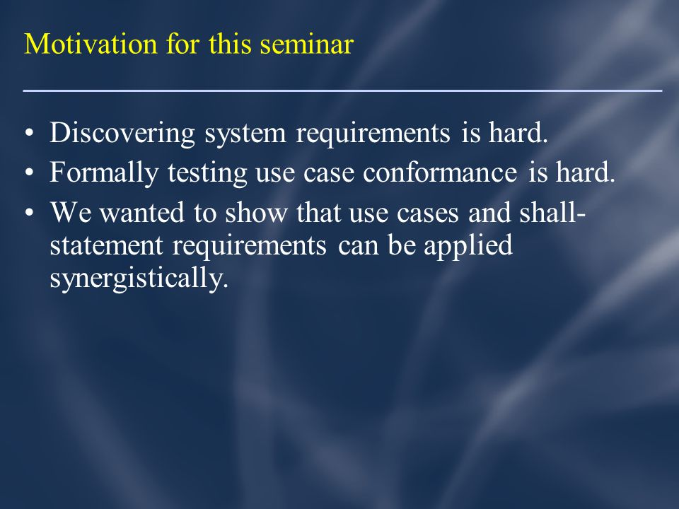 Motivation for this seminar Discovering system requirements is hard.