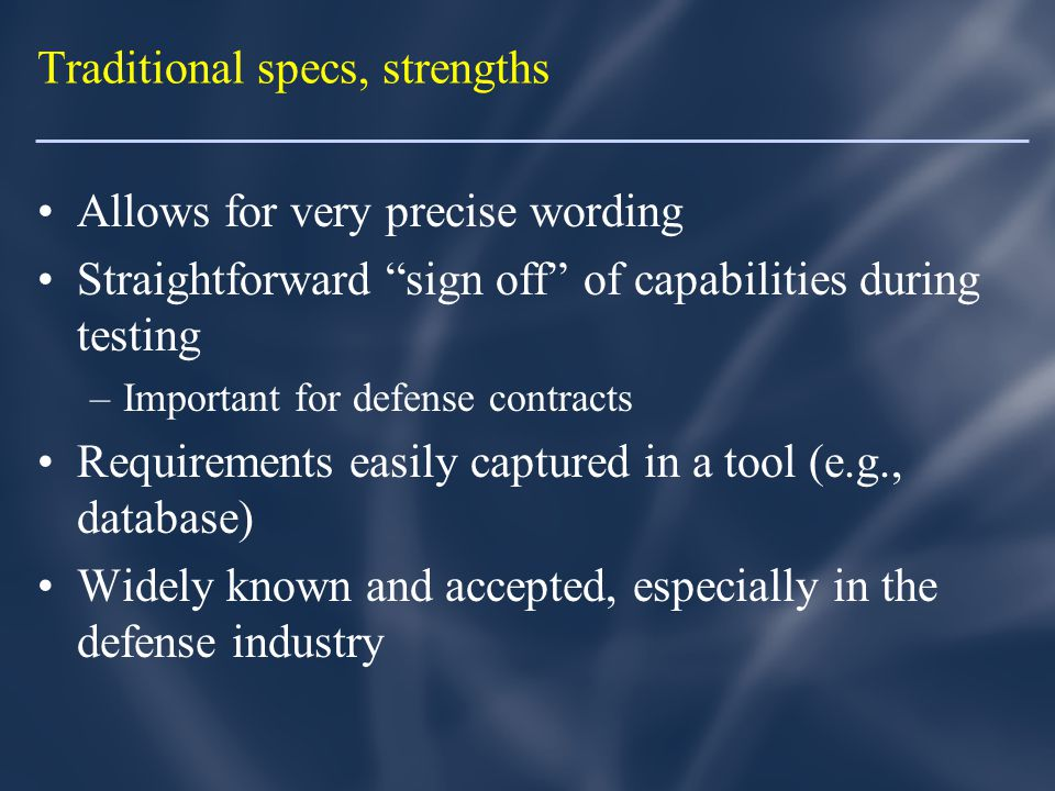 Traditional specs, strengths Allows for very precise wording Straightforward sign off of capabilities during testing –Important for defense contracts Requirements easily captured in a tool (e.g., database) Widely known and accepted, especially in the defense industry