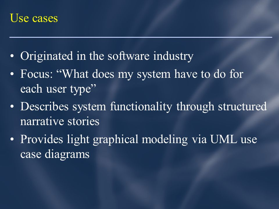 Use cases Originated in the software industry Focus: What does my system have to do for each user type Describes system functionality through structured narrative stories Provides light graphical modeling via UML use case diagrams