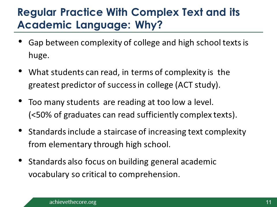 achievethecore.org Regular Practice With Complex Text and its Academic Language: Why? Gap between complexity of college and high school texts is huge.