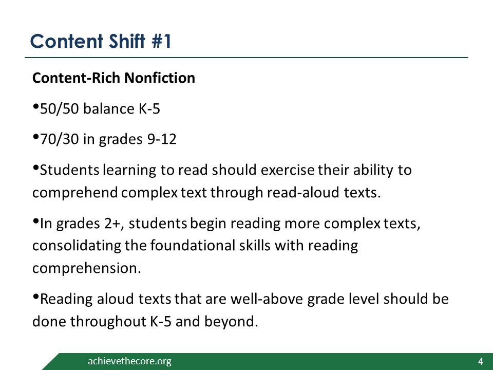 achievethecore.org Content Shift #1 Content-Rich Nonfiction 50/50 balance K-5 70/30 in grades 9-12 Students learning to read should exercise their ability to comprehend complex text through read-aloud texts.