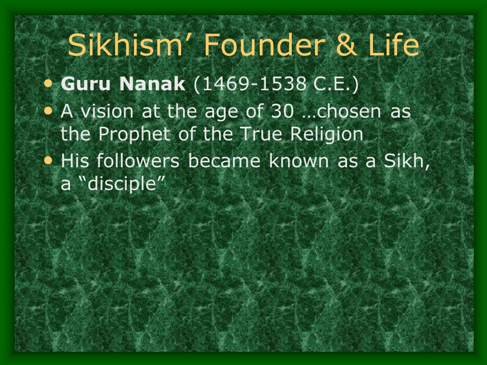 Sikhism' Founder & Life Guru Nanak (1469-1538 C.E.) A vision at the age of 30 …chosen as the Prophet of the True Religion His followers became known a