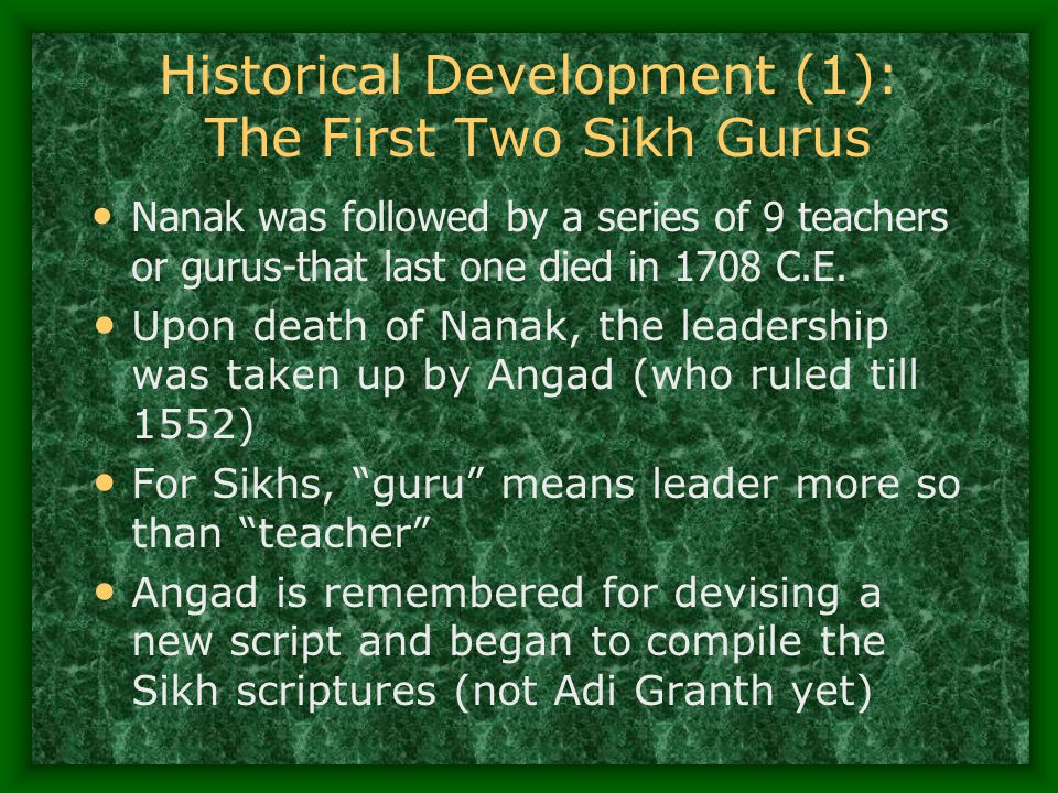Historical Development (1): The First Two Sikh Gurus Nanak was followed by a series of 9 teachers or gurus-that last one died in 1708 C.E. Upon death