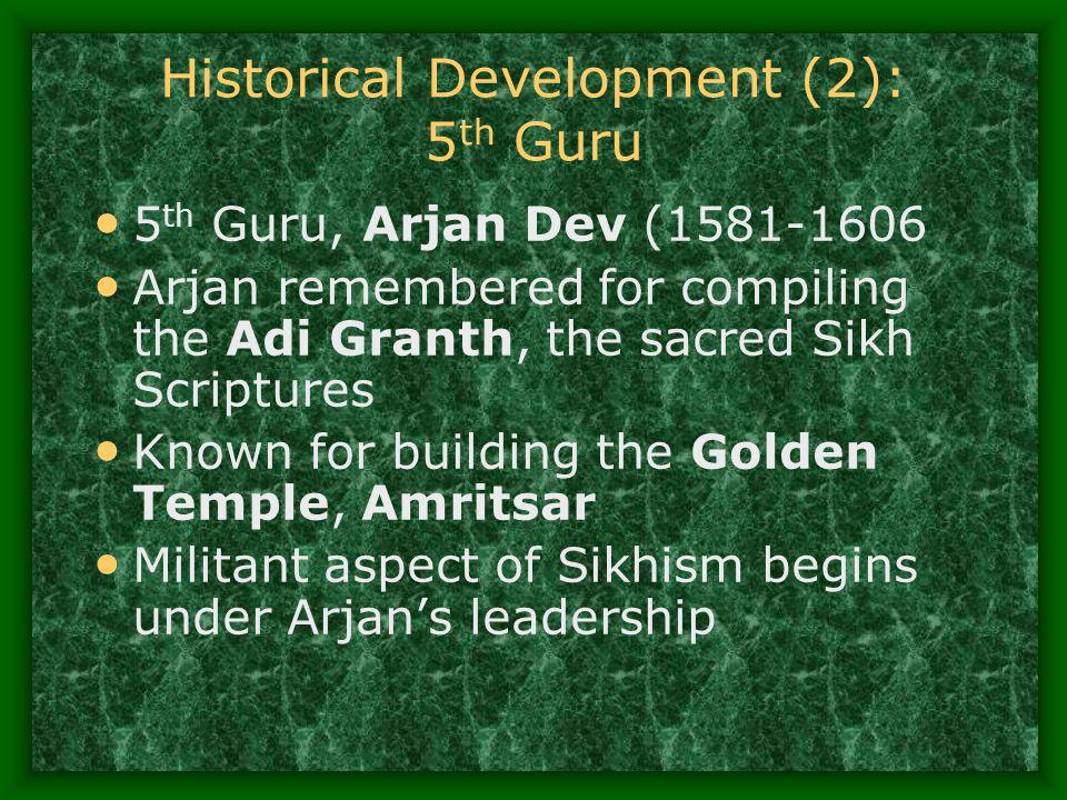 Historical Development (2): 5 th Guru 5 th Guru, Arjan Dev (1581-1606 Arjan remembered for compiling the Adi Granth, the sacred Sikh Scriptures Known