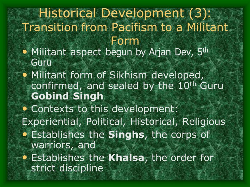 Historical Development (3 ): Transition from Pacifism to a Militant Form Militant aspect b egun by Arjan Dev, 5 th Guru Militant form of Sikhism devel