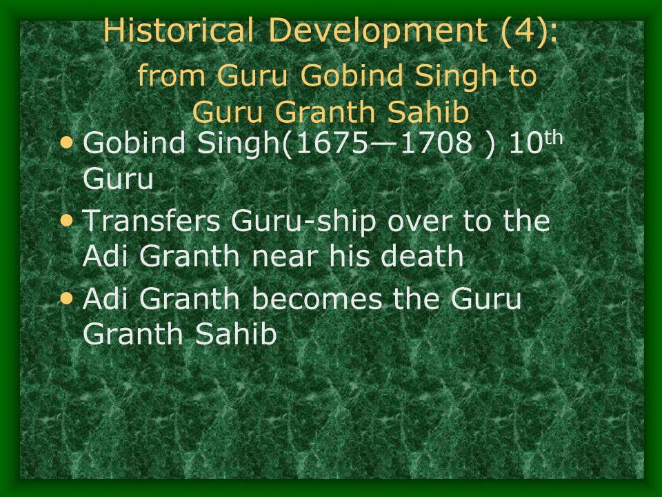 Historical Development (4 ): from Guru Gobind Singh to Guru Granth Sahib Gobind Singh(1675—1708 ) 10 th Guru Transfers Guru-ship over to the Adi Grant