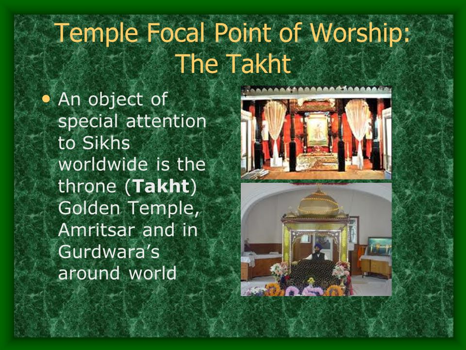 Temple Focal Point of Worship: The Takht An object of special attention to Sikhs worldwide is the throne (Takht) Golden Temple, Amritsar and in Gurdwa
