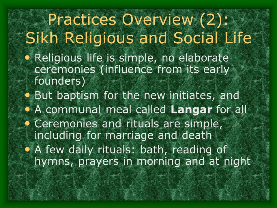 Practices Overview (2): Sikh Religious and Social Life Religious life is simple, no elaborate ceremonies (influence from its early founders) But bapti