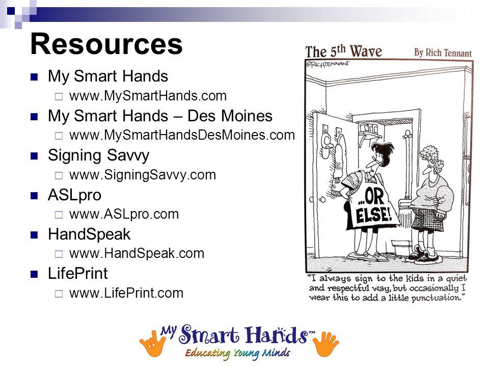 Resources My Smart Hands  www.MySmartHands.com My Smart Hands – Des Moines  www.MySmartHandsDesMoines.com Signing Savvy  www.SigningSavvy.com ASLpr