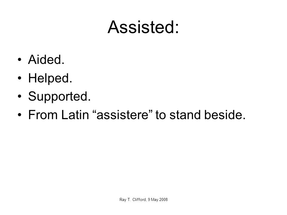 Assisted: Aided. Helped. Supported. From Latin assistere to stand beside.