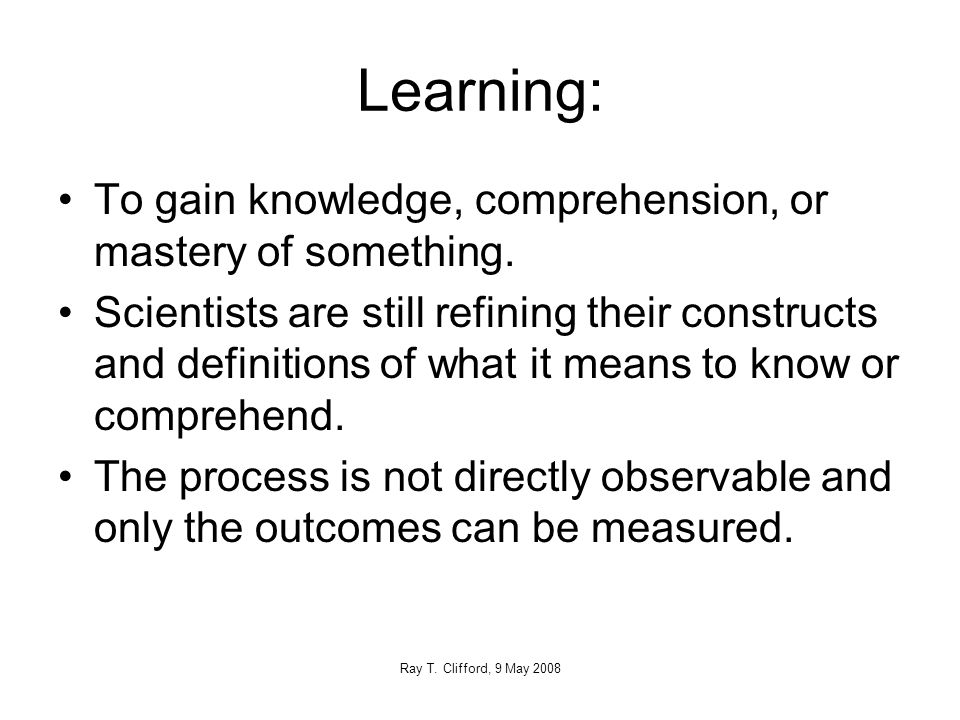Learning: To gain knowledge, comprehension, or mastery of something.