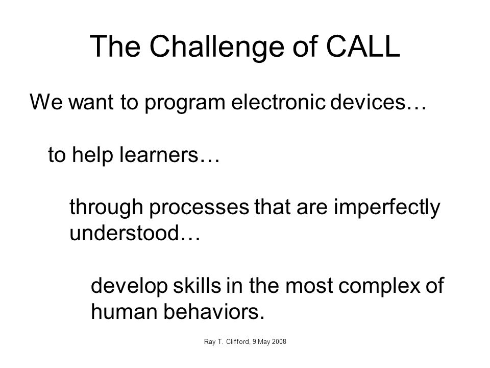 The Challenge of CALL We want to program electronic devices… to help learners… through processes that are imperfectly understood… develop skills in the most complex of human behaviors.