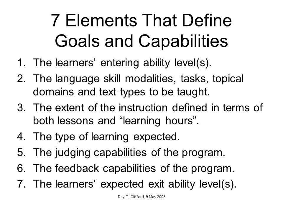 7 Elements That Define Goals and Capabilities 1.The learners' entering ability level(s).