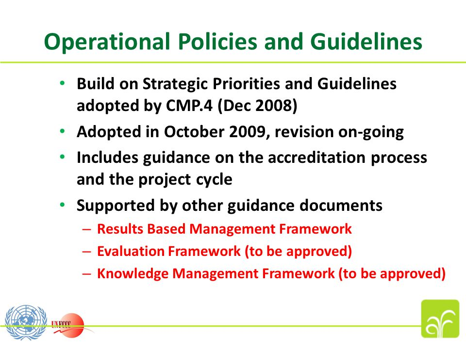 Operational Policies and Guidelines Build on Strategic Priorities and Guidelines adopted by CMP.4 (Dec 2008) Adopted in October 2009, revision on-going Includes guidance on the accreditation process and the project cycle Supported by other guidance documents – Results Based Management Framework – Evaluation Framework (to be approved) – Knowledge Management Framework (to be approved)