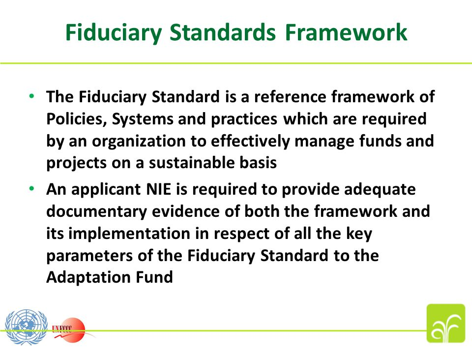 Fiduciary Standards Framework The Fiduciary Standard is a reference framework of Policies, Systems and practices which are required by an organization to effectively manage funds and projects on a sustainable basis An applicant NIE is required to provide adequate documentary evidence of both the framework and its implementation in respect of all the key parameters of the Fiduciary Standard to the Adaptation Fund