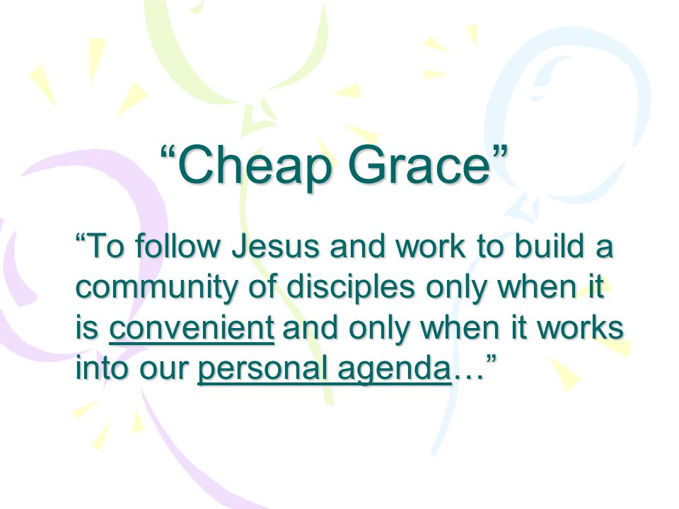 """""""Cheap Grace"""" """"To follow Jesus and work to build a community of disciples only when it is convenient and only when it works into our personal agenda…"""""""