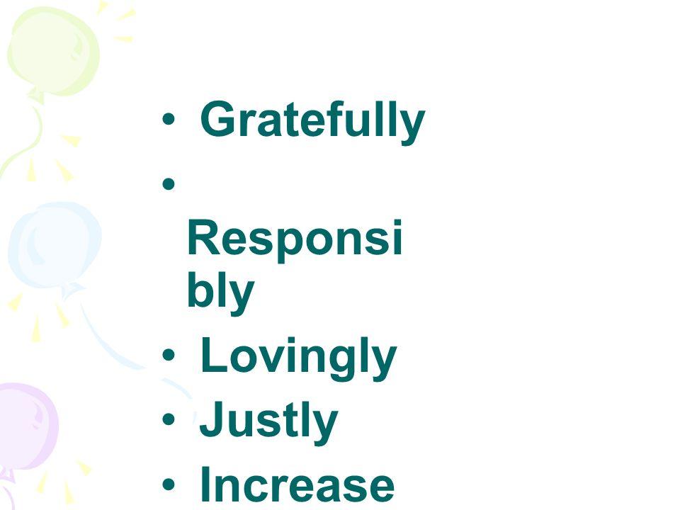 Gratefully Responsi bly Lovingly Justly Increase