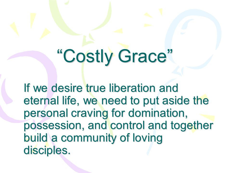 """""""Costly Grace"""" If we desire true liberation and eternal life, we need to put aside the personal craving for domination, possession, and control and to"""