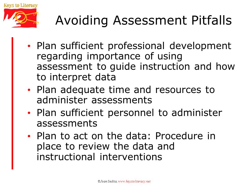©Joan Sedita, www.keystoliteracy.net Avoiding Assessment Pitfalls Plan sufficient professional development regarding importance of using assessment to guide instruction and how to interpret data Plan adequate time and resources to administer assessments Plan sufficient personnel to administer assessments Plan to act on the data: Procedure in place to review the data and instructional interventions