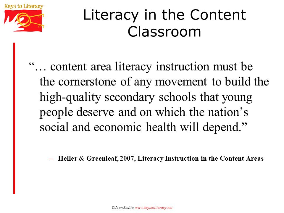 ©Joan Sedita, www.keystoliteracy.net Literacy in the Content Classroom … content area literacy instruction must be the cornerstone of any movement to build the high-quality secondary schools that young people deserve and on which the nation's social and economic health will depend. –Heller & Greenleaf, 2007, Literacy Instruction in the Content Areas