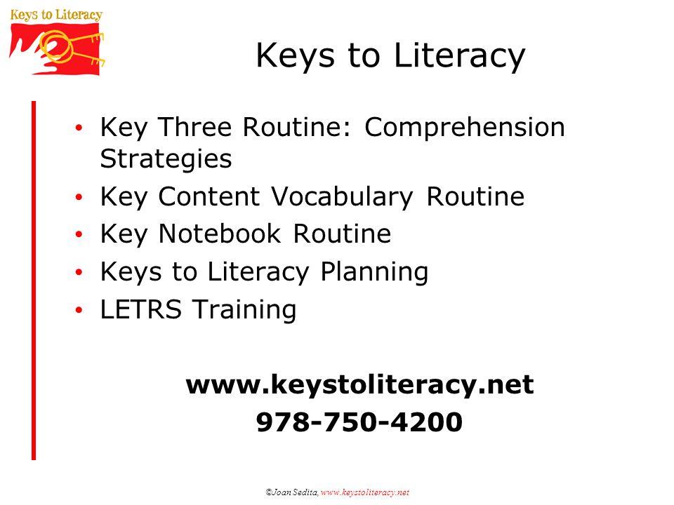 ©Joan Sedita, www.keystoliteracy.net Keys to Literacy Key Three Routine: Comprehension Strategies Key Content Vocabulary Routine Key Notebook Routine Keys to Literacy Planning LETRS Training www.keystoliteracy.net 978-750-4200