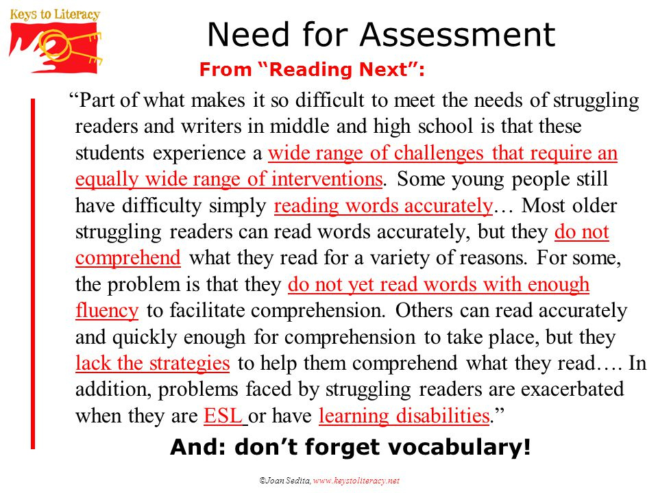 ©Joan Sedita, www.keystoliteracy.net Need for Assessment Part of what makes it so difficult to meet the needs of struggling readers and writers in middle and high school is that these students experience a wide range of challenges that require an equally wide range of interventions.
