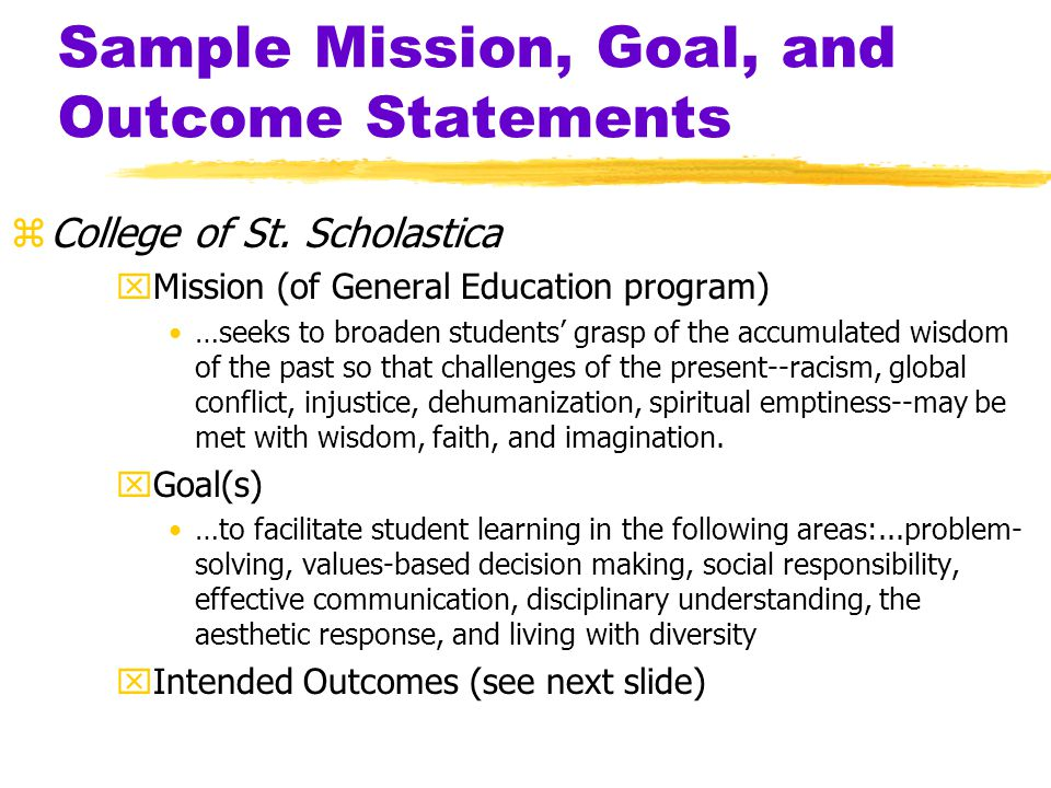 Sample Mission, Goal, and Outcome Statements yGeneral Education Assessment for the Improvement of Student Academic Achievement (Nichols & Nichols, 2001) xMission (to ensure that) students can realize the full potential of their abilities and come to understand their responsibility for service in the human community xGoal Graduates will act in accordance with Judeo-Christian values xIntended Outcome Graduates of ABC College will behave in ways that demonstrate their commitment to commonly accepted Judeo-Christian values in their personal and professional lives