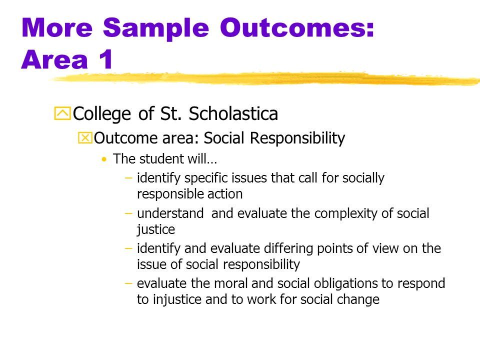 Sample Learning Outcomes: Area 1 …(context)…students will be able to recognize and articulate the values that underlie the Catholic Christian tradition …will be able to recognize and articulate the values underlying and affecting decisions, interpretations, analyses and evaluations made by themselves and others (Loras College, IA) …will be able to analyze their own values in efforts to respond to ethical dilemmas and offer solutions to moral problems (Loras College, IA)..will demonstrate in their behavior their commitment to commonly accepted Judeo-Christian values …will be able to understand ethical principles and apply them to personal and social situations involving ethical dilemmas or moral problems …students' appreciation of the values underlying the Catholic Christian tradition will be reflected in their attitudes and positions on major social issues …appreciate, understand, and evaluate historical, philosophical, and ideological foundations of human values (Shepherd College, WV)