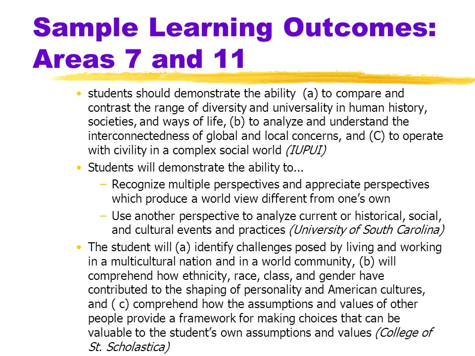 Sample Learning Outcomes: Areas 7 and 11 students should demonstrate the ability (a) to compare and contrast the range of diversity and universality in human history, societies, and ways of life, (b) to analyze and understand the interconnectedness of global and local concerns, and (C) to operate with civility in a complex social world (IUPUI) Students will demonstrate the ability to...