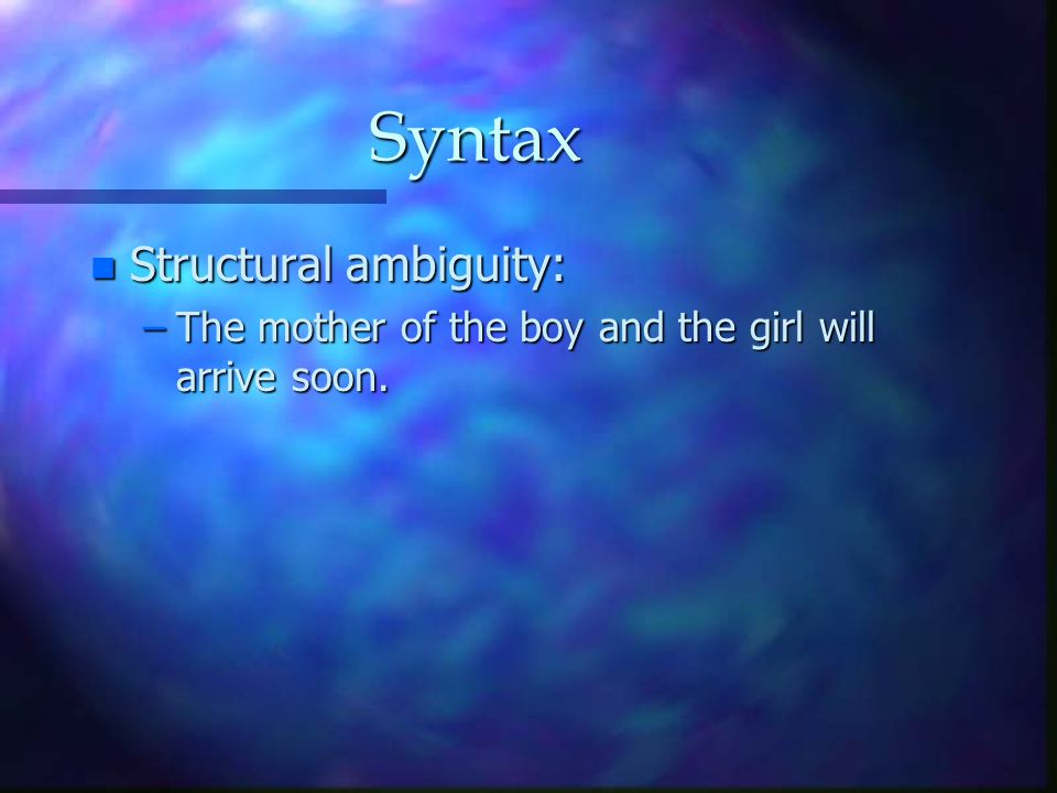 Syntax n Structural ambiguity: –The mother of the boy and the girl will arrive soon.