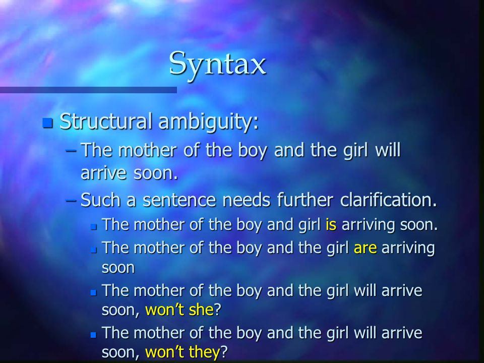 Syntax n Structural ambiguity: –The mother of the boy and the girl will arrive soon. –Such a sentence needs further clarification. n The mother of the