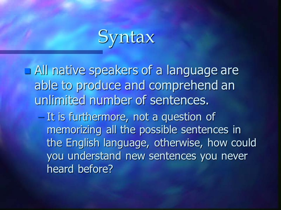 Syntax n All native speakers of a language are able to produce and comprehend an unlimited number of sentences. –It is furthermore, not a question of