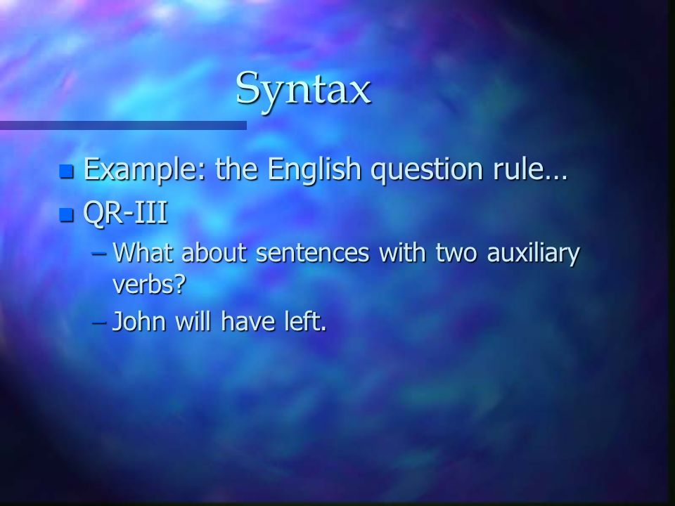 Syntax n Example: the English question rule… n QR-III –What about sentences with two auxiliary verbs? –John will have left.