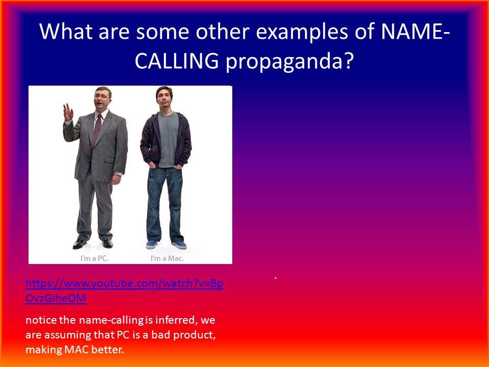 What are some other examples of NAME- CALLING propaganda? https://www.youtube.com/watch?v=Bp OvzGiheOM notice the name-calling is inferred, we are ass
