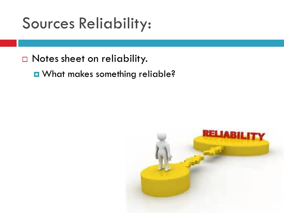 Sources Reliability:  Notes sheet on reliability.  What makes something reliable?