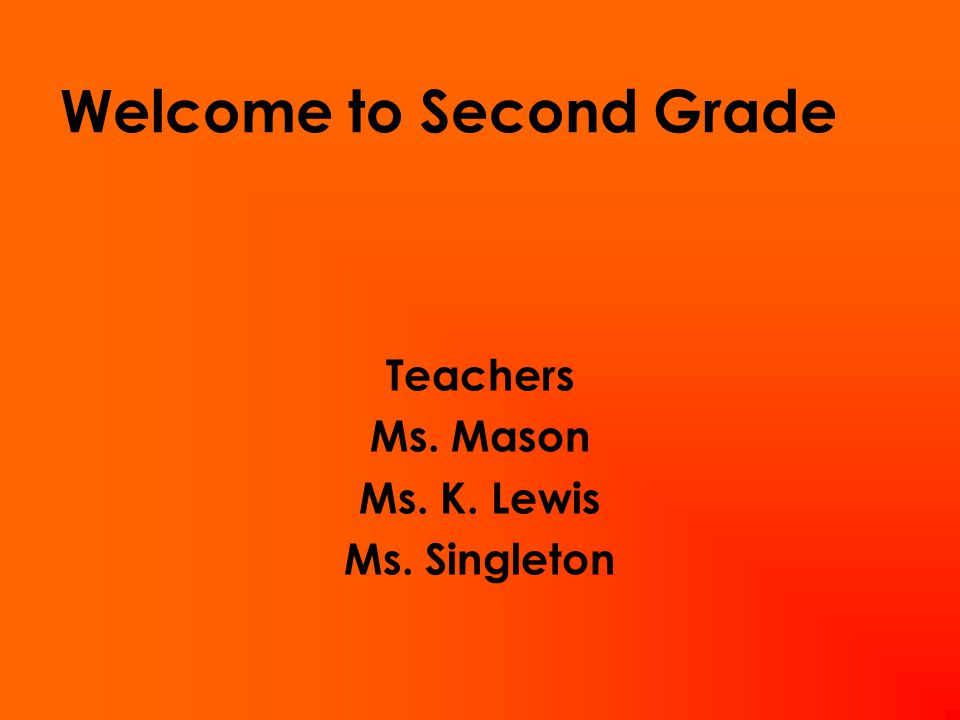 Welcome to Second Grade Teachers Ms. Mason Ms. K. Lewis Ms. Singleton