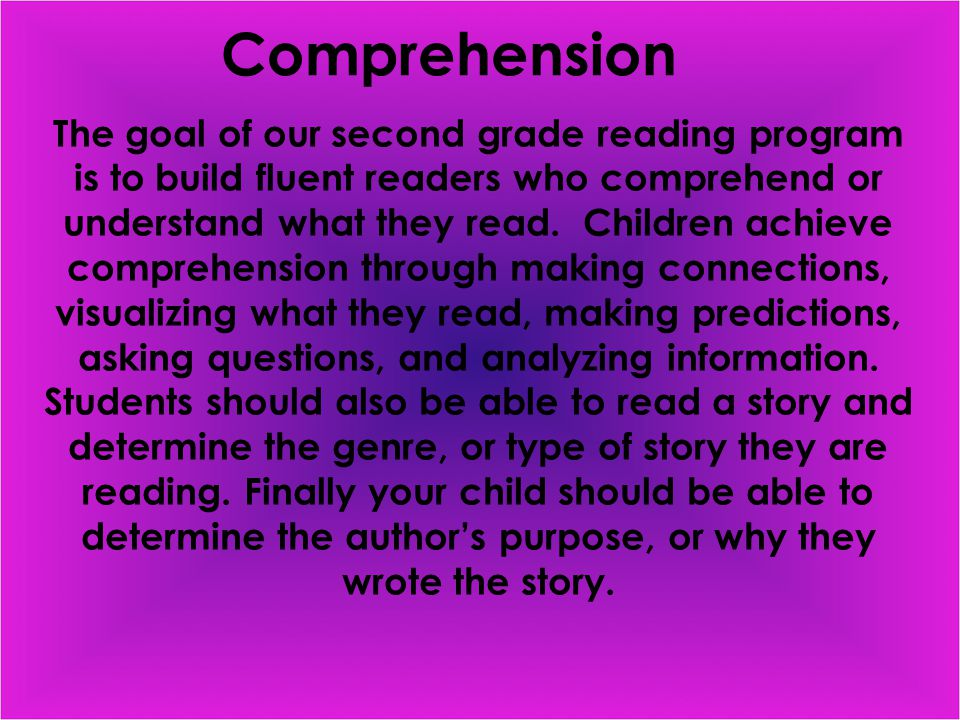 Comprehension The goal of our second grade reading program is to build fluent readers who comprehend or understand what they read.