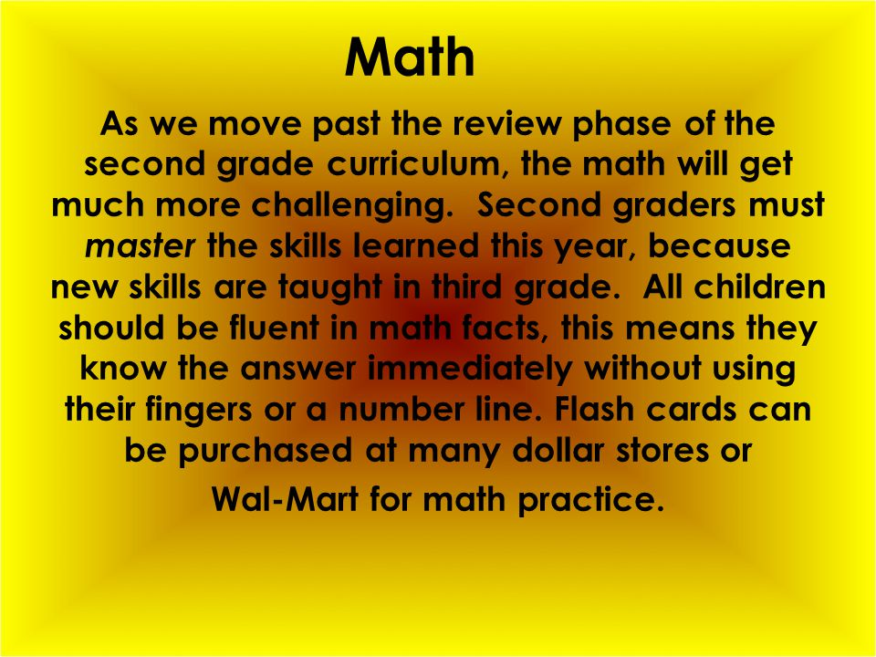 Math As we move past the review phase of the second grade curriculum, the math will get much more challenging.