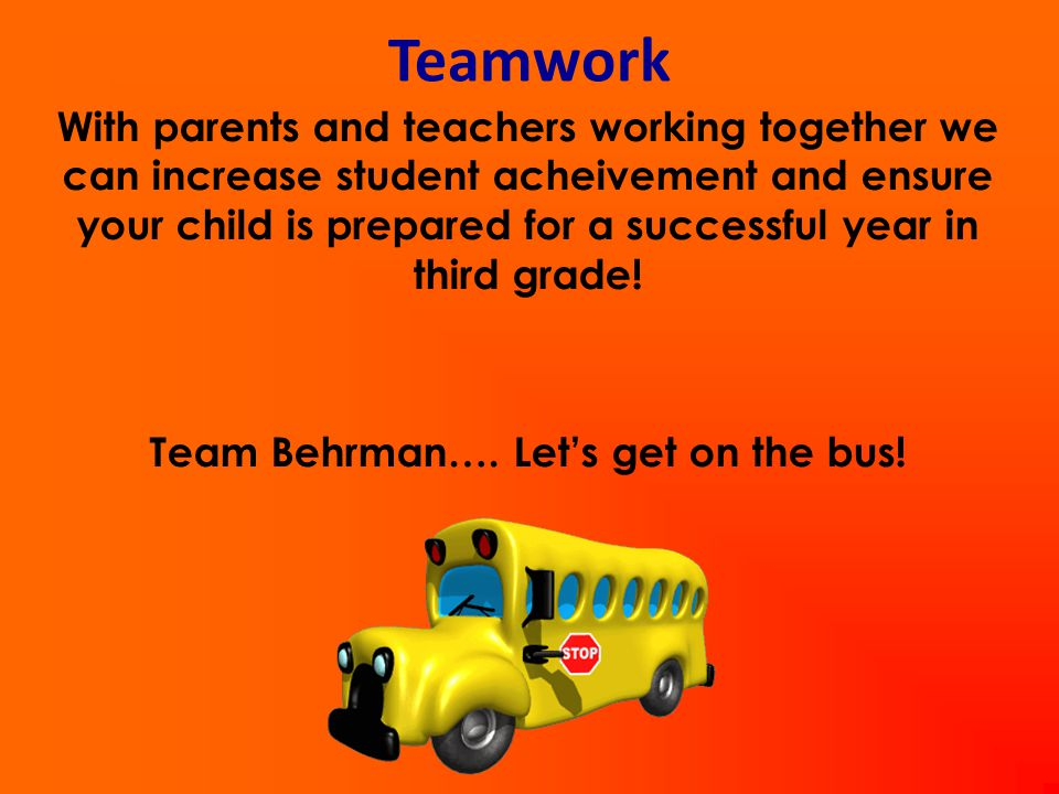 Teamwork With parents and teachers working together we can increase student acheivement and ensure your child is prepared for a successful year in third grade.